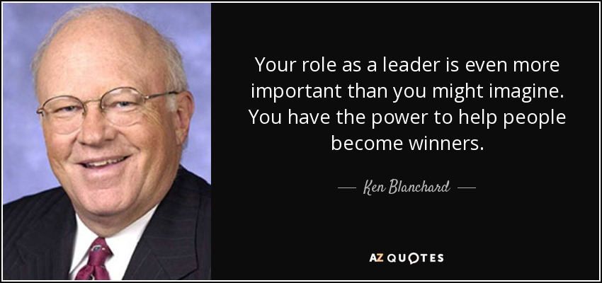 Your role as a leader is even more important than you might imagine. You have the power to help people become winners. - Ken Blanchard