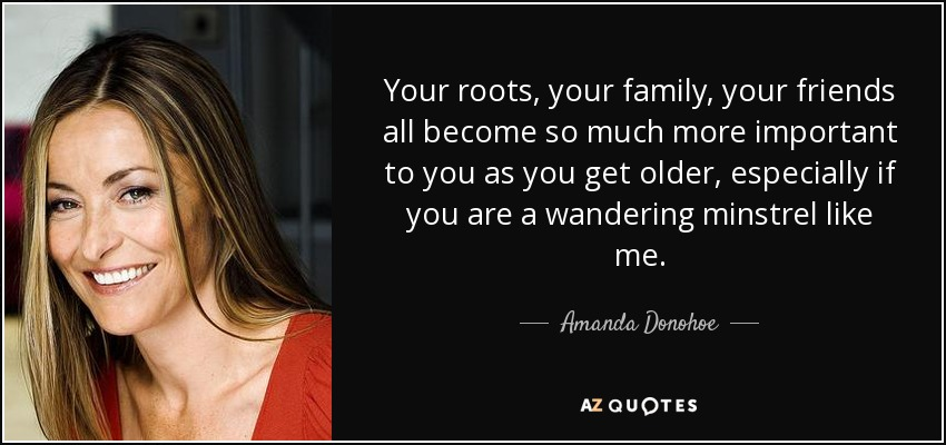 Your roots, your family, your friends all become so much more important to you as you get older, especially if you are a wandering minstrel like me. - Amanda Donohoe