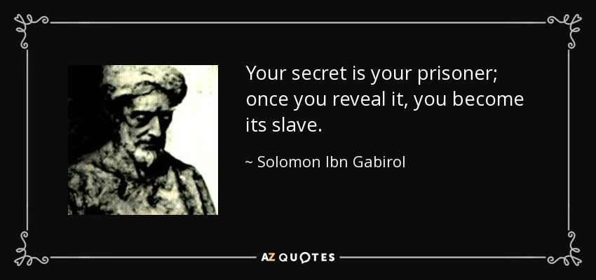 Your secret is your prisoner; once you reveal it, you become its slave. - Solomon Ibn Gabirol