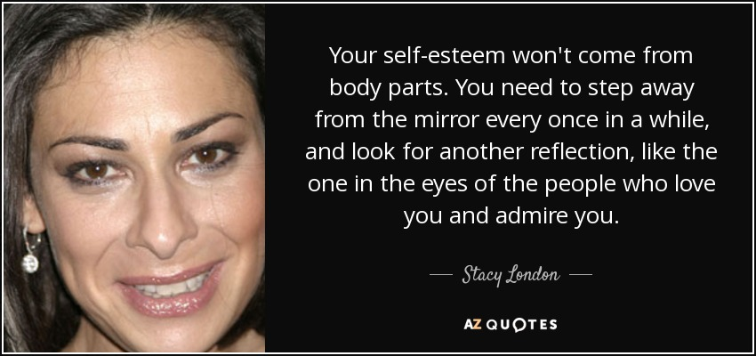 Your self-esteem won't come from body parts. You need to step away from the mirror every once in a while, and look for another reflection, like the one in the eyes of the people who love you and admire you. - Stacy London