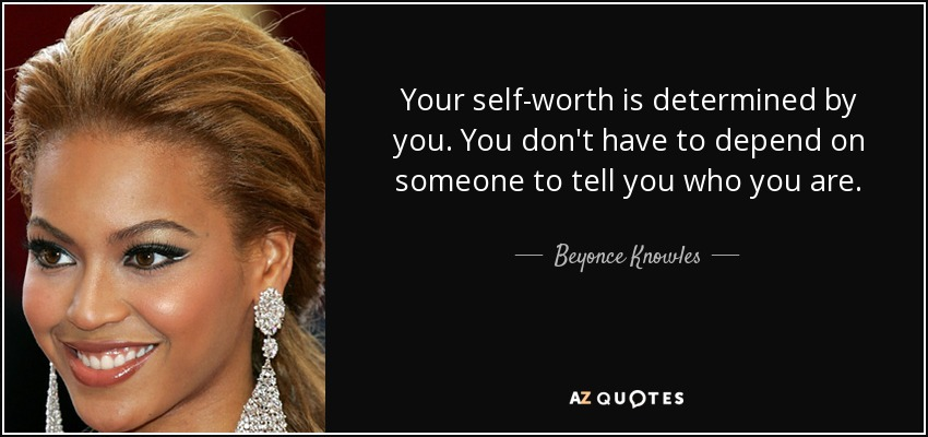 Your self-worth is determined by you. You don't have to depend on someone to tell you who you are. - Beyonce Knowles