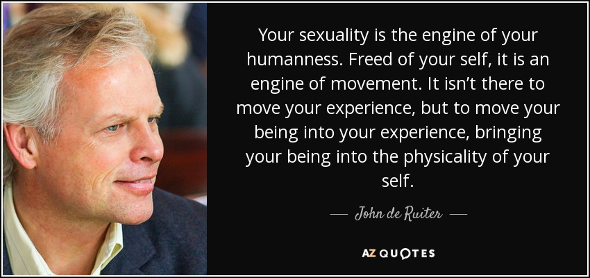 Your sexuality is the engine of your humanness. Freed of your self, it is an engine of movement. It isn't there to move your experience, but to move your being into your experience, bringing your being into the physicality of your self. - John de Ruiter