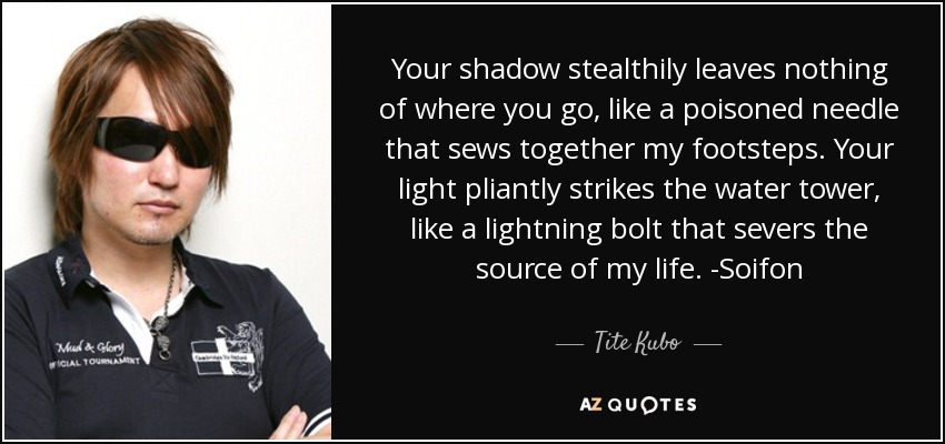 Your shadow stealthily leaves nothing of where you go, like a poisoned needle that sews together my footsteps. Your light pliantly strikes the water tower, like a lightning bolt that severs the source of my life. -Soifon - Tite Kubo