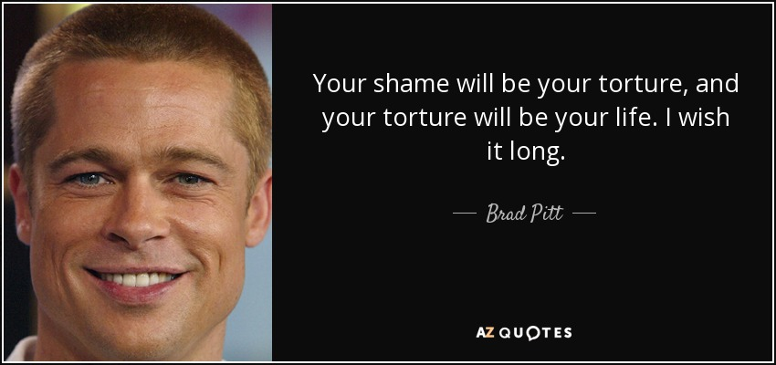 Your shame will be your torture, and your torture will be your life. I wish it long. - Brad Pitt
