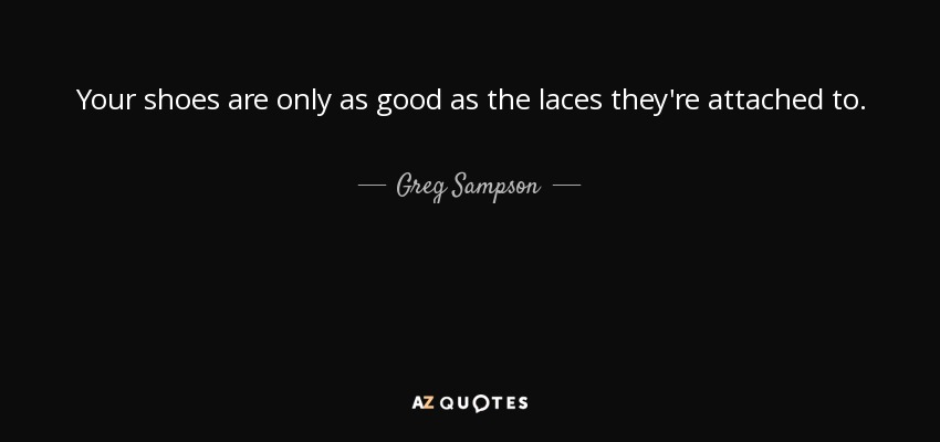 Your shoes are only as good as the laces they're attached to. - Greg Sampson