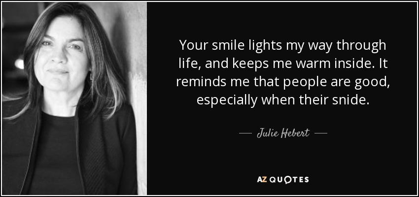 Your smile lights my way through life, and keeps me warm inside. It reminds me that people are good, especially when their snide. - Julie Hebert