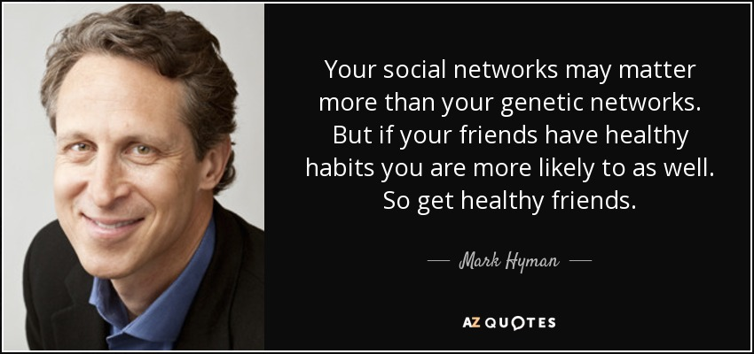 Your social networks may matter more than your genetic networks. But if your friends have healthy habits you are more likely to as well. So get healthy friends. - Mark Hyman, M.D.