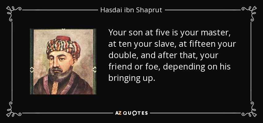 Your son at five is your master, at ten your slave, at fifteen your double, and after that, your friend or foe, depending on his bringing up. - Hasdai ibn Shaprut