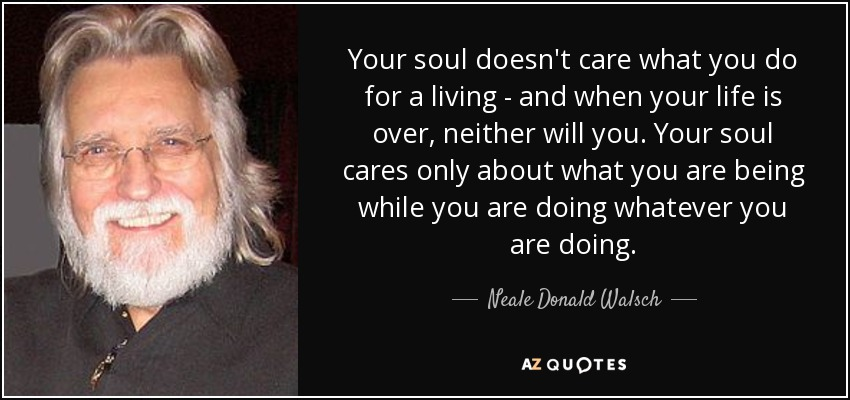 Your soul doesn't care what you do for a living - and when your life is over, neither will you. Your soul cares only about what you are being while you are doing whatever you are doing. - Neale Donald Walsch