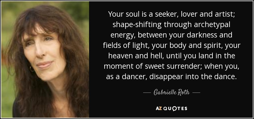 Your soul is a seeker, lover and artist; shape-shifting through archetypal energy, between your darkness and fields of light, your body and spirit, your heaven and hell, until you land in the moment of sweet surrender; when you, as a dancer, disappear into the dance. - Gabrielle Roth
