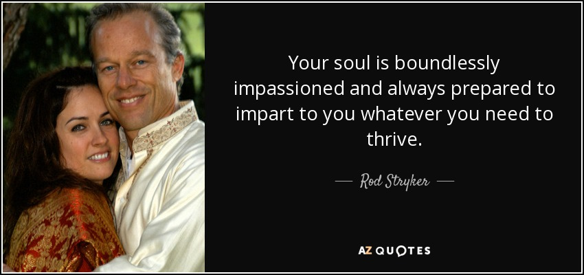 Your soul is boundlessly impassioned and always prepared to impart to you whatever you need to thrive. - Rod Stryker