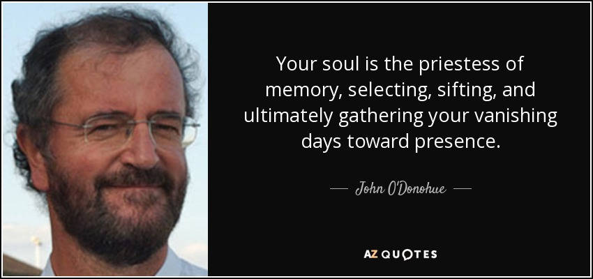 Your soul is the priestess of memory, selecting, sifting, and ultimately gathering your vanishing days toward presence. - John O'Donohue