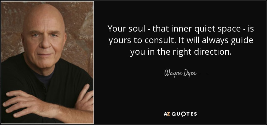 Your soul - that inner quiet space - is yours to consult. It will always guide you in the right direction. - Wayne Dyer