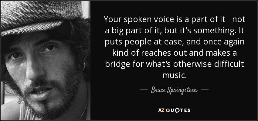 Your spoken voice is a part of it - not a big part of it, but it's something. It puts people at ease, and once again kind of reaches out and makes a bridge for what's otherwise difficult music. - Bruce Springsteen