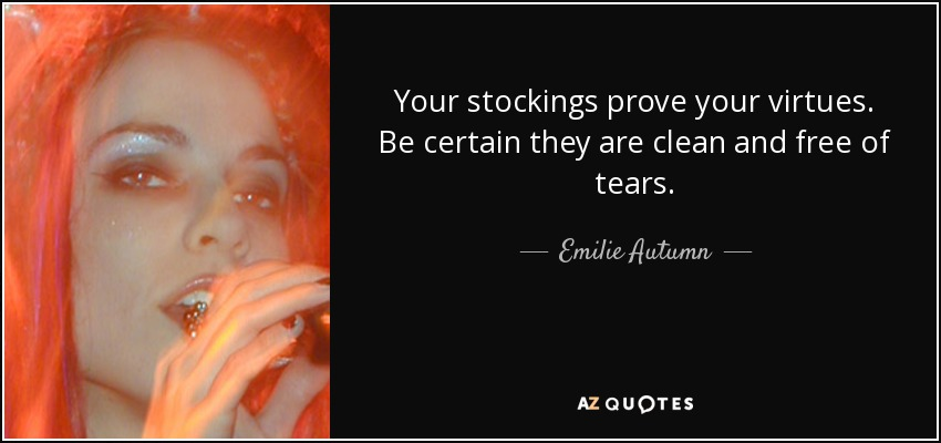 Your stockings prove your virtues. Be certain they are clean and free of tears. - Emilie Autumn