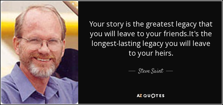 Your story is the greatest legacy that you will leave to your friends.It's the longest-lasting legacy you will leave to your heirs. - Steve Saint