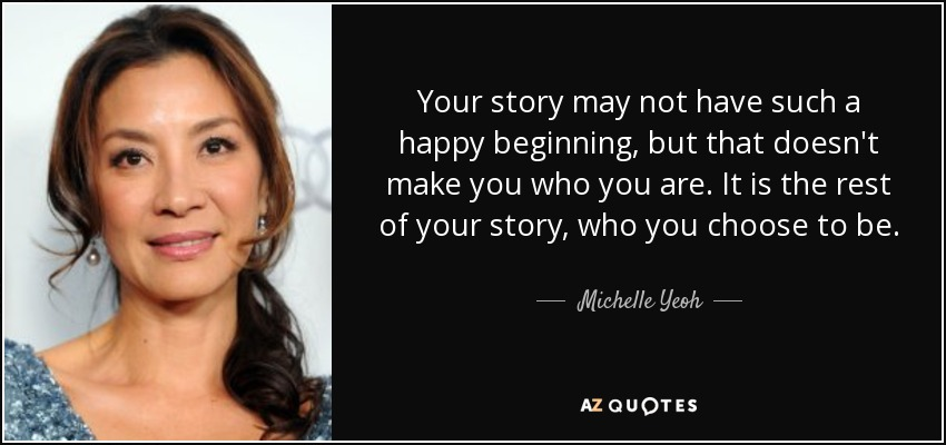 Your story may not have such a happy beginning, but that doesn't make you who you are. It is the rest of your story, who you choose to be. - Michelle Yeoh