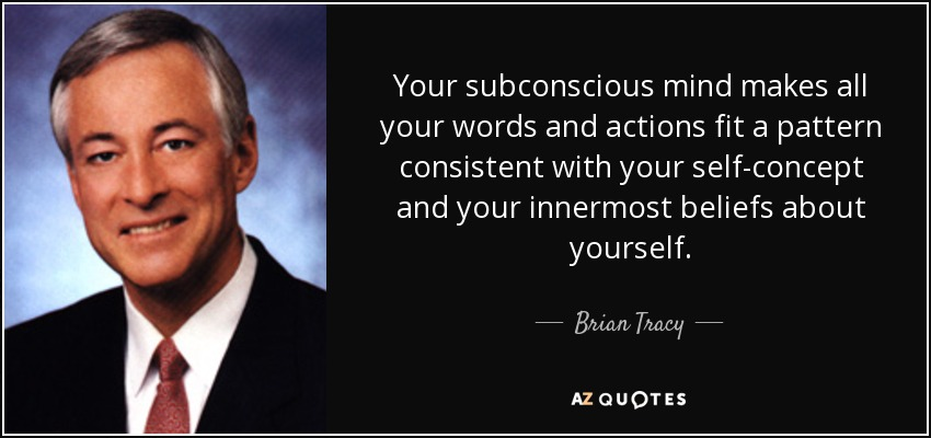 Your subconscious mind makes all your words and actions fit a pattern consistent with your self-concept and your innermost beliefs about yourself. - Brian Tracy