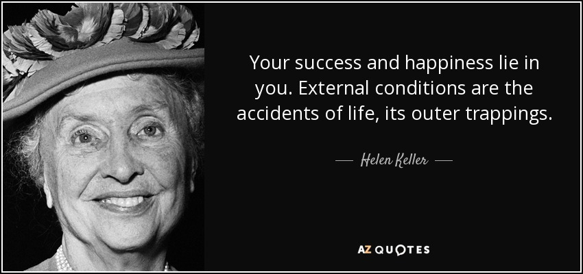 Your success and happiness lie in you. External conditions are the accidents of life, its outer trappings. - Helen Keller