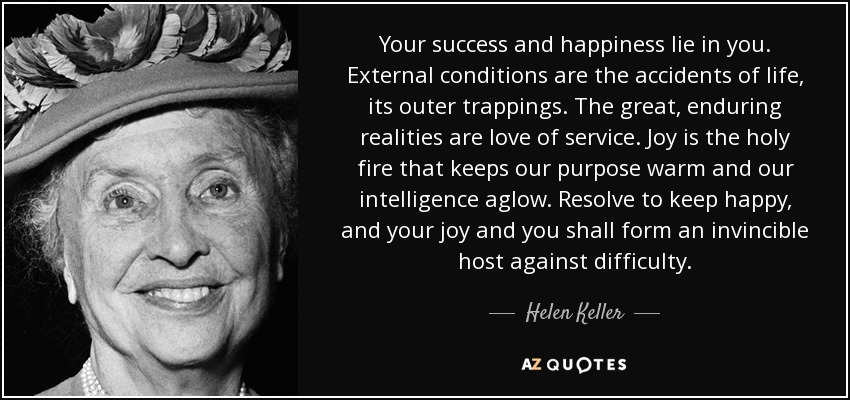 Your success and happiness lie in you. External conditions are the accidents of life, its outer trappings. The great, enduring realities are love of service. Joy is the holy fire that keeps our purpose warm and our intelligence aglow. Resolve to keep happy, and your joy and you shall form an invincible host against difficulty. - Helen Keller