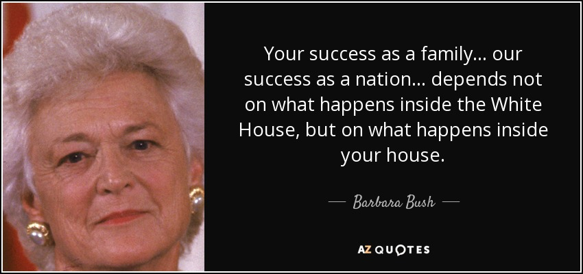 Your success as a family... our success as a nation... depends not on what happens inside the White House, but on what happens inside your house. - Barbara Bush