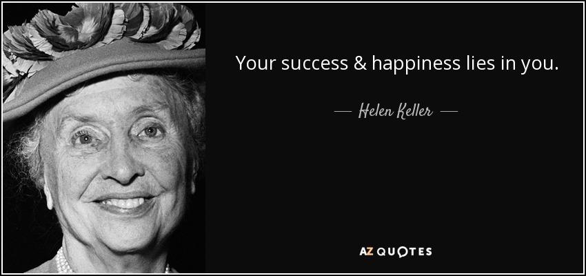 Your success & happiness lies in you. - Helen Keller