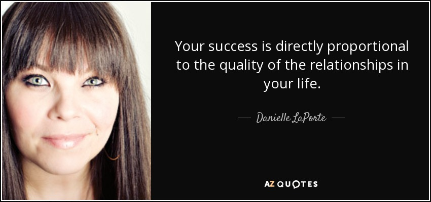 Your success is directly proportional to the quality of the relationships in your life. - Danielle LaPorte