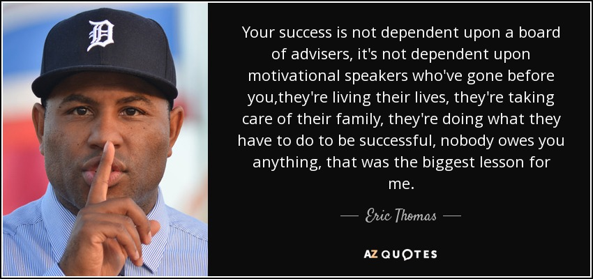 Motivational Speaker Quotes: Eric Thomas Quote: Your Success Is Not Dependent Upon A