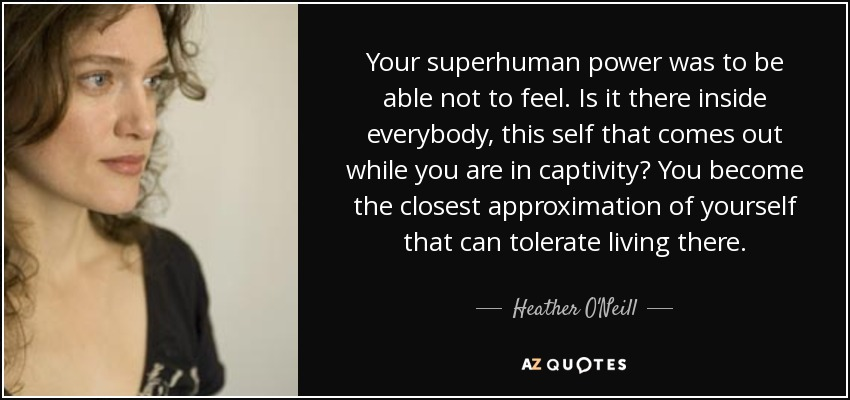 Your superhuman power was to be able not to feel. Is it there inside everybody, this self that comes out while you are in captivity? You become the closest approximation of yourself that can tolerate living there. - Heather O'Neill