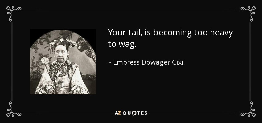 Your tail, is becoming too heavy to wag. - Empress Dowager Cixi