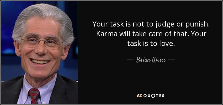 Your task is not to judge or punish. Karma will take care of that. Your task is to love. - Brian Weiss