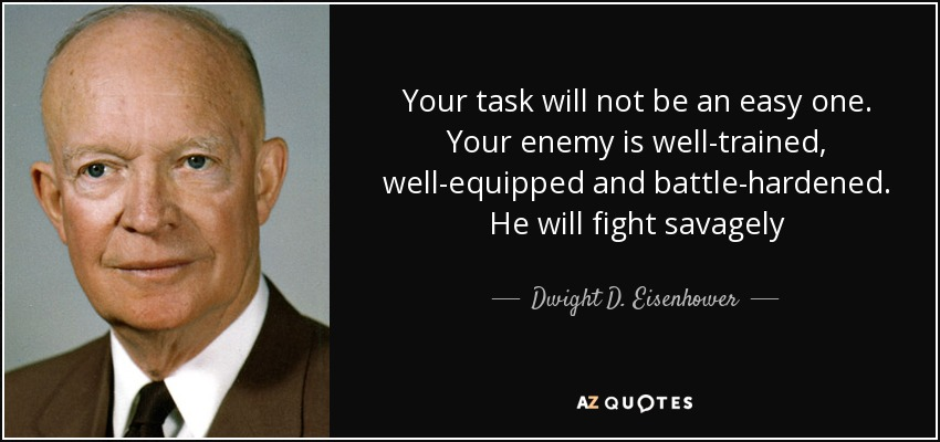 Your task will not be an easy one. Your enemy is well-trained, well-equipped and battle-hardened. He will fight savagely - Dwight D. Eisenhower