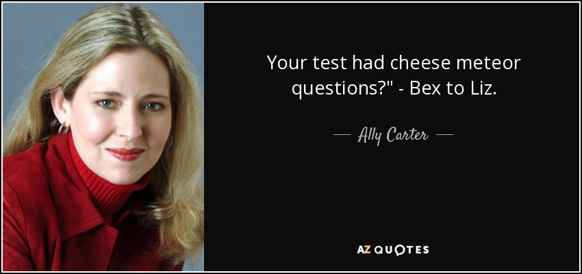 Your test had cheese meteor questions?