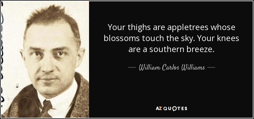 Your thighs are appletrees whose blossoms touch the sky. Your knees are a southern breeze. - William Carlos Williams