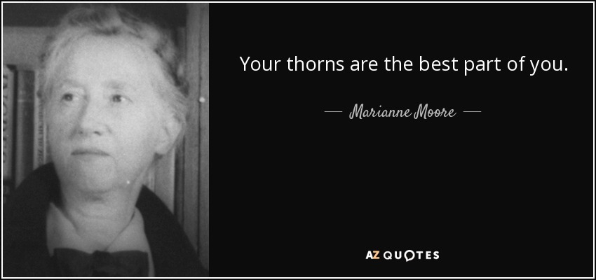 Your thorns are the best part of you. - Marianne Moore