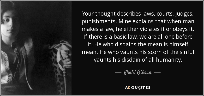 Your thought describes laws, courts, judges, punishments. Mine explains that when man makes a law, he either violates it or obeys it. If there is a basic law, we are all one before it. He who disdains the mean is himself mean. He who vaunts his scorn of the sinful vaunts his disdain of all humanity. - Khalil Gibran