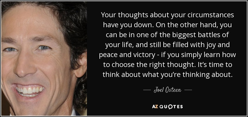 Your thoughts about your circumstances have you down. On the other hand, you can be in one of the biggest battles of your life, and still be filled with joy and peace and victory - if you simply learn how to choose the right thought. It's time to think about what you're thinking about. - Joel Osteen