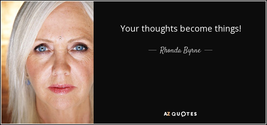 Your thoughts become things! - Rhonda Byrne