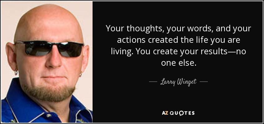 Your thoughts, your words, and your actions created the life you are living. You create your results—no one else. - Larry Winget