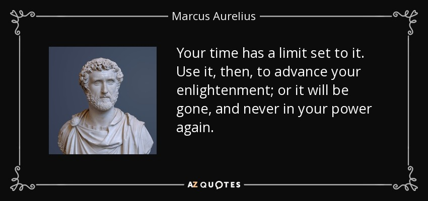 Your time has a limit set to it. Use it, then, to advance your enlightenment; or it will be gone, and never in your power again. - Marcus Aurelius