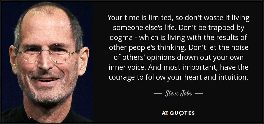 Your time is limited, so don't waste it living someone else's life. Don't be trapped by dogma - which is living with the results of other people's thinking. Don't let the noise of others' opinions drown out your own inner voice. And most important, have the courage to follow your heart and intuition. - Steve Jobs