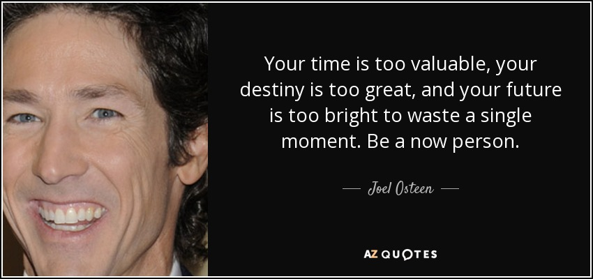 Your time is too valuable, your destiny is too great, and your future is too bright to waste a single moment. Be a now person. - Joel Osteen