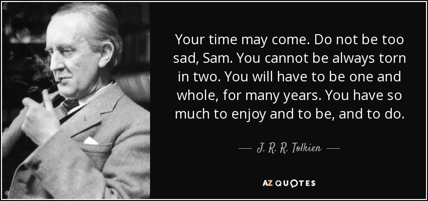 Your time may come. Do not be too sad, Sam. You cannot be always torn in two. You will have to be one and whole, for many years. You have so much to enjoy and to be, and to do. - J. R. R. Tolkien