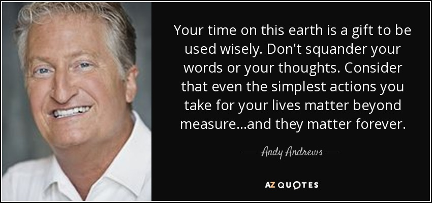 Your time on this earth is a gift to be used wisely. Don't squander your words or your thoughts. Consider that even the simplest actions you take for your lives matter beyond measure...and they matter forever. - Andy Andrews