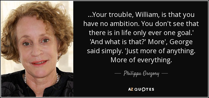 ...Your trouble, William, is that you have no ambition. You don't see that there is in life only ever one goal.' 'And what is that?' More', George said simply. 'Just more of anything. More of everything. - Philippa Gregory