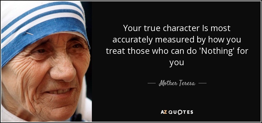 Your true character Is most accurately measured by how you treat those who can do 'Nothing' for you - Mother Teresa