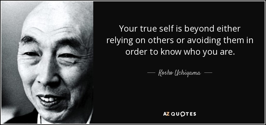 Your true self is beyond either relying on others or avoiding them in order to know who you are. - Kosho Uchiyama