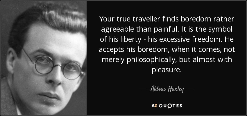 Your true traveller finds boredom rather agreeable than painful. It is the symbol of his liberty - his excessive freedom. He accepts his boredom, when it comes, not merely philosophically, but almost with pleasure. - Aldous Huxley