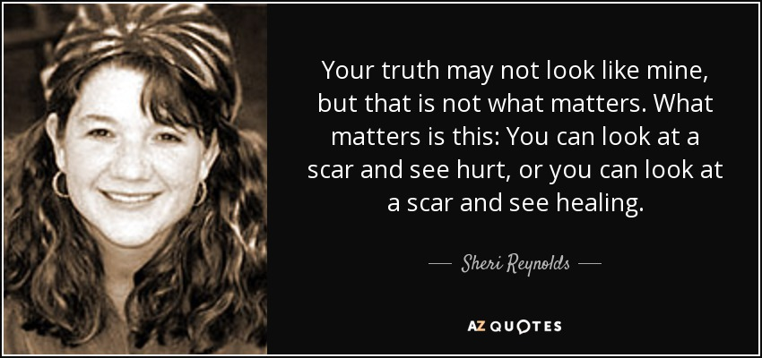 Your truth may not look like mine, but that is not what matters. What matters is this: You can look at a scar and see hurt, or you can look at a scar and see healing. - Sheri Reynolds