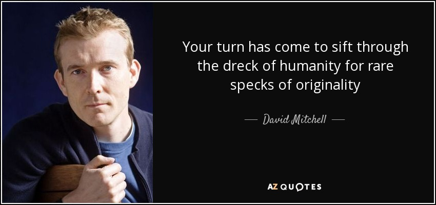 Your turn has come to sift through the dreck of humanity for rare specks of originality - David Mitchell